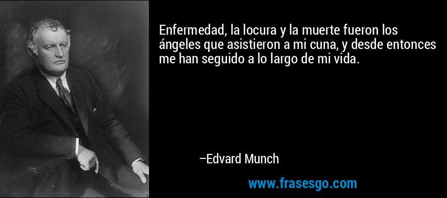 Enfermedad, la locura y la muerte fueron los ángeles que asistieron a mi cuna, y desde entonces me han seguido a lo largo de mi vida. – Edvard Munch