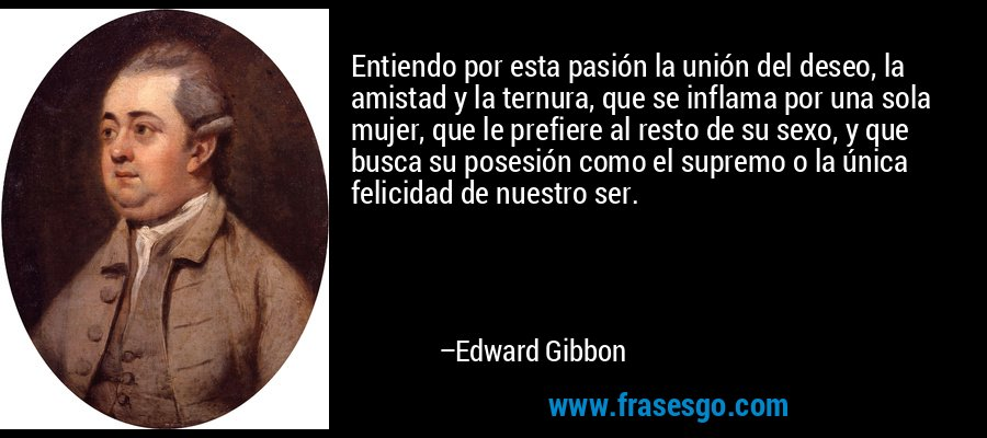 Entiendo por esta pasión la unión del deseo, la amistad y la ternura, que se inflama por una sola mujer, que le prefiere al resto de su sexo, y que busca su posesión como el supremo o la única felicidad de nuestro ser. – Edward Gibbon