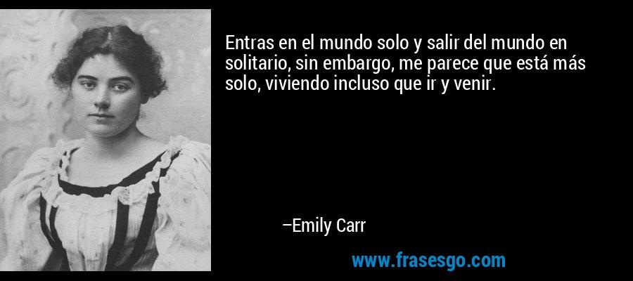 Entras en el mundo solo y salir del mundo en solitario, sin embargo, me parece que está más solo, viviendo incluso que ir y venir. – Emily Carr