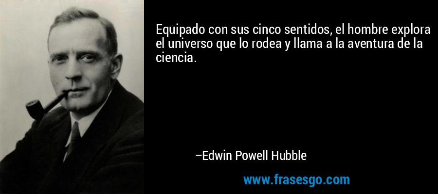 Equipado con sus cinco sentidos, el hombre explora el universo que lo rodea y llama a la aventura de la ciencia. – Edwin Powell Hubble