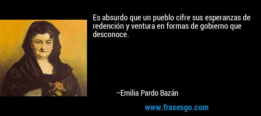 Es absurdo que un pueblo cifre sus esperanzas de redención y ventura en formas de gobierno que desconoce. – Emilia Pardo Bazán
