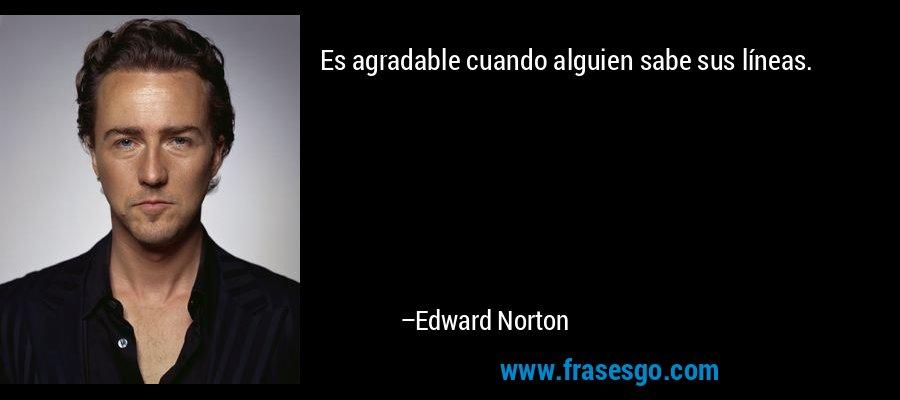 Es agradable cuando alguien sabe sus líneas. – Edward Norton