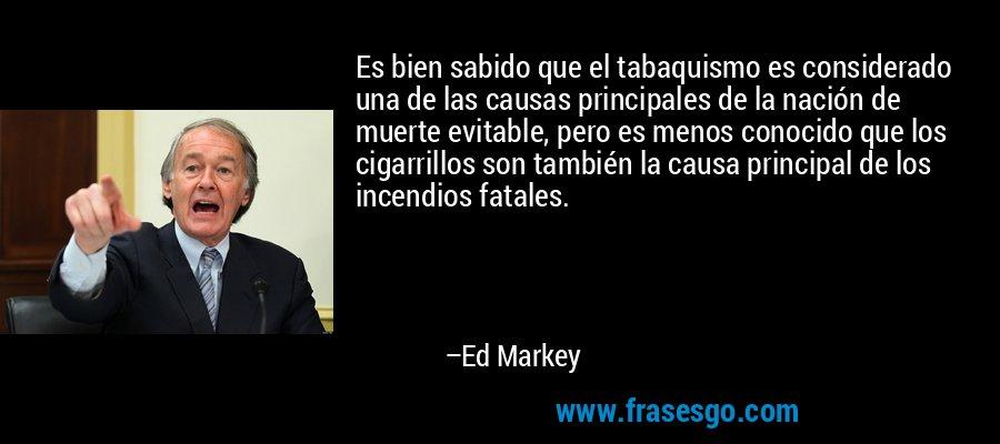 Es bien sabido que el tabaquismo es considerado una de las causas principales de la nación de muerte evitable, pero es menos conocido que los cigarrillos son también la causa principal de los incendios fatales. – Ed Markey
