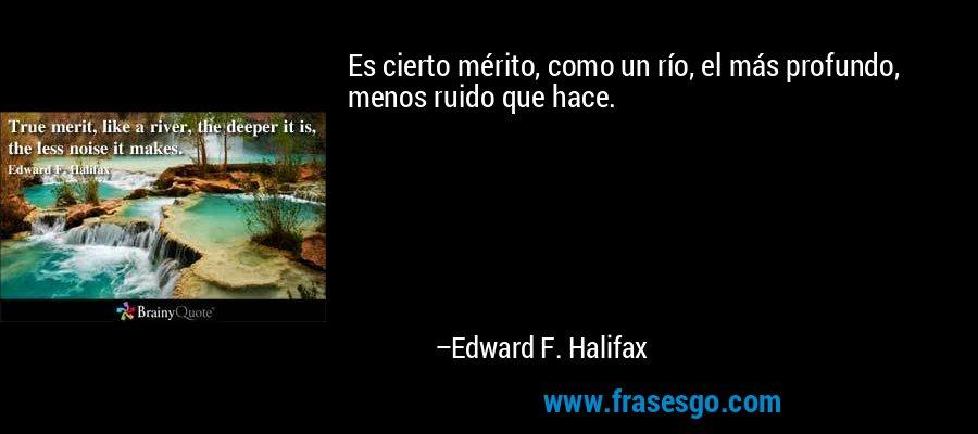 Es cierto mérito, como un río, el más profundo, menos ruido que hace. – Edward F. Halifax