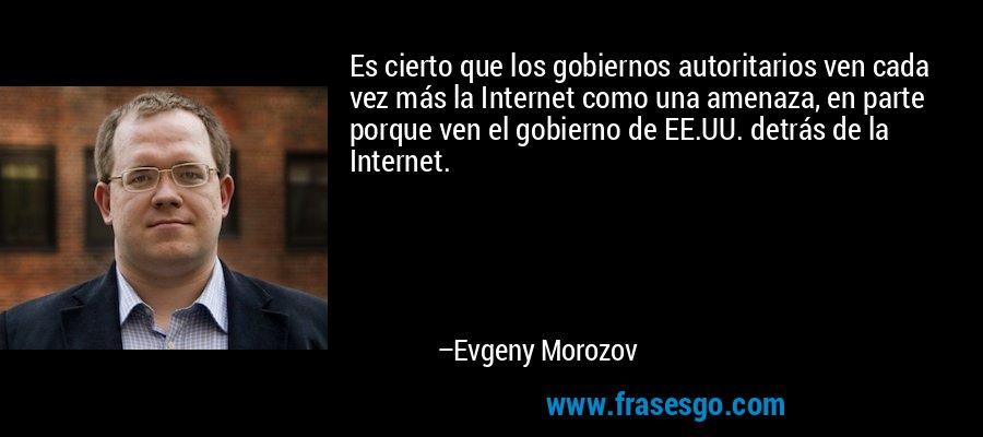 Es cierto que los gobiernos autoritarios ven cada vez más la Internet como una amenaza, en parte porque ven el gobierno de EE.UU. detrás de la Internet. – Evgeny Morozov