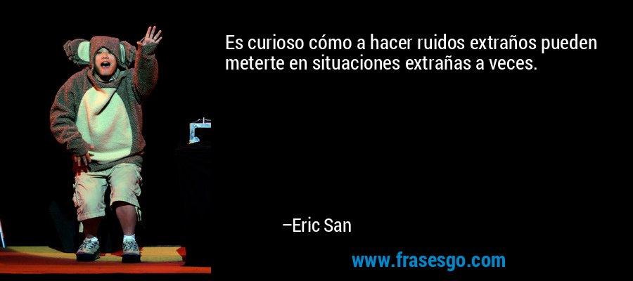 Es curioso cómo a hacer ruidos extraños pueden meterte en situaciones extrañas a veces. – Eric San