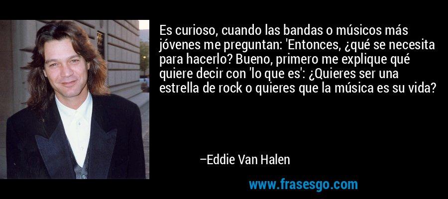 Es curioso, cuando las bandas o músicos más jóvenes me preguntan: 'Entonces, ¿qué se necesita para hacerlo? Bueno, primero me explique qué quiere decir con 'lo que es': ¿Quieres ser una estrella de rock o quieres que la música es su vida? – Eddie Van Halen