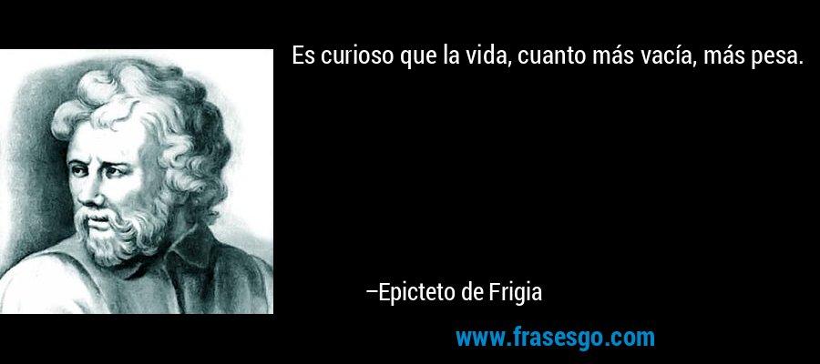 Es curioso que la vida, cuanto más vacía, más pesa. – Epicteto de Frigia