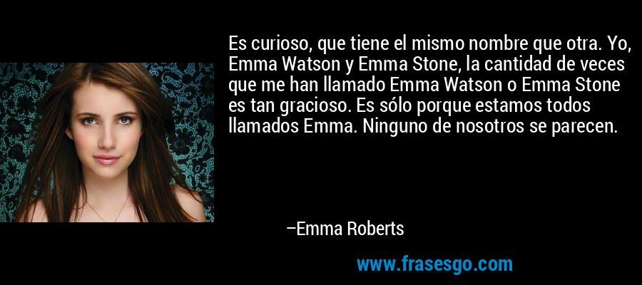 Es curioso, que tiene el mismo nombre que otra. Yo, Emma Watson y Emma Stone, la cantidad de veces que me han llamado Emma Watson o Emma Stone es tan gracioso. Es sólo porque estamos todos llamados Emma. Ninguno de nosotros se parecen. – Emma Roberts