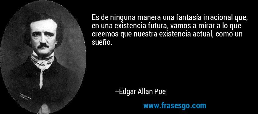 Es de ninguna manera una fantasía irracional que, en una existencia futura, vamos a mirar a lo que creemos que nuestra existencia actual, como un sueño. – Edgar Allan Poe