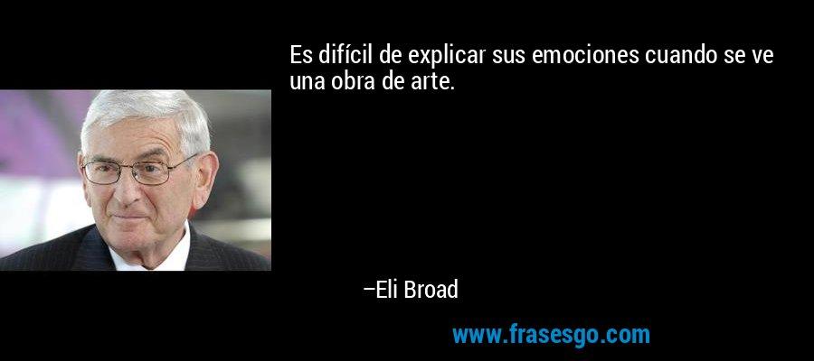 Es difícil de explicar sus emociones cuando se ve una obra de arte. – Eli Broad