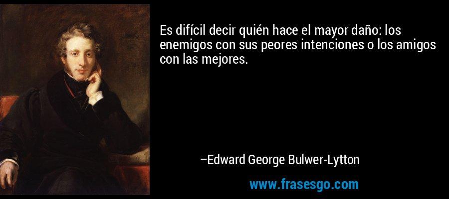 Es difícil decir quién hace el mayor daño: los enemigos con sus peores intenciones o los amigos con las mejores. – Edward George Bulwer-Lytton