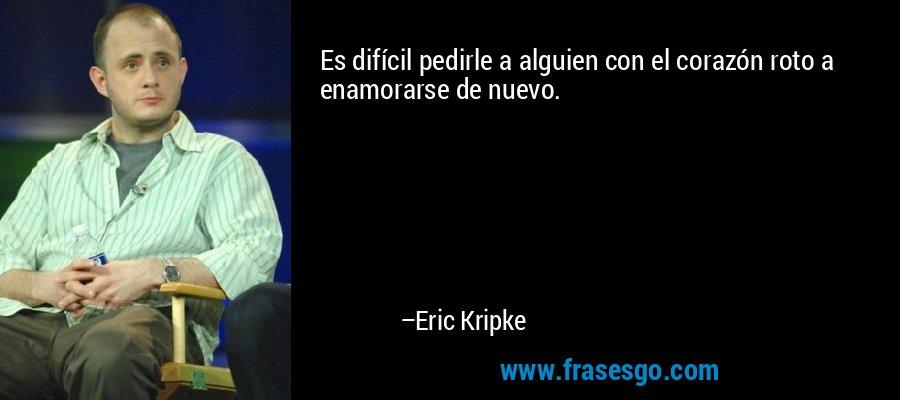 Es difícil pedirle a alguien con el corazón roto a enamorarse de nuevo. – Eric Kripke