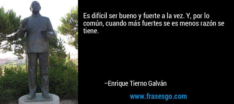 Es difícil ser bueno y fuerte a la vez. Y, por lo común, cuando más fuertes se es menos razón se tiene. – Enrique Tierno Galván