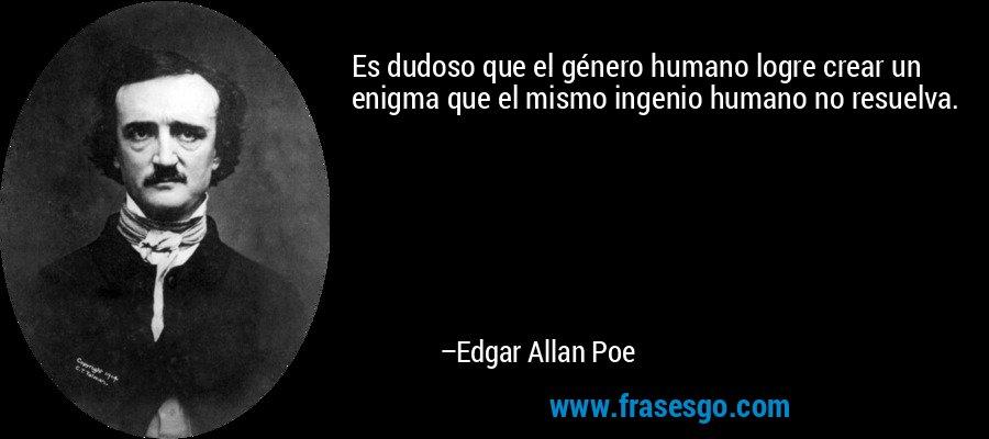 Es dudoso que el género humano logre crear un enigma que el mismo ingenio humano no resuelva. – Edgar Allan Poe