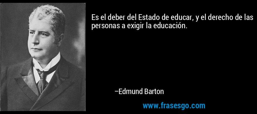 Es el deber del Estado de educar, y el derecho de las personas a exigir la educación. – Edmund Barton