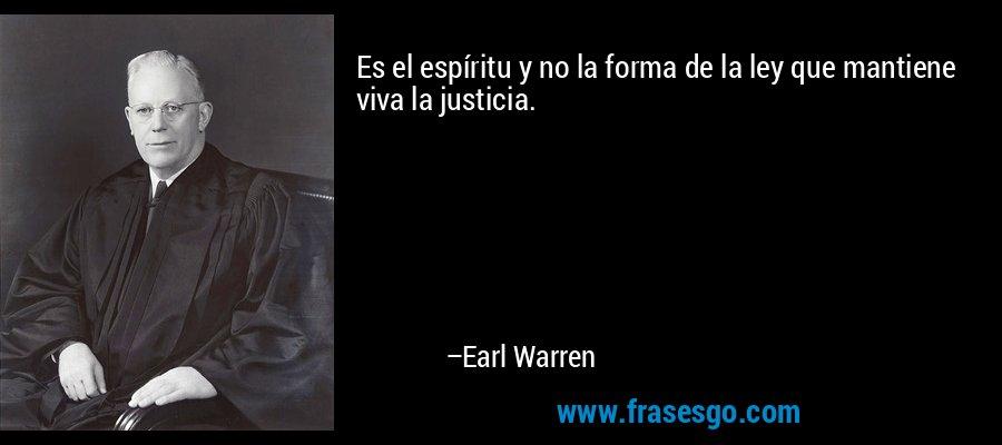 Es el espíritu y no la forma de la ley que mantiene viva la justicia. – Earl Warren