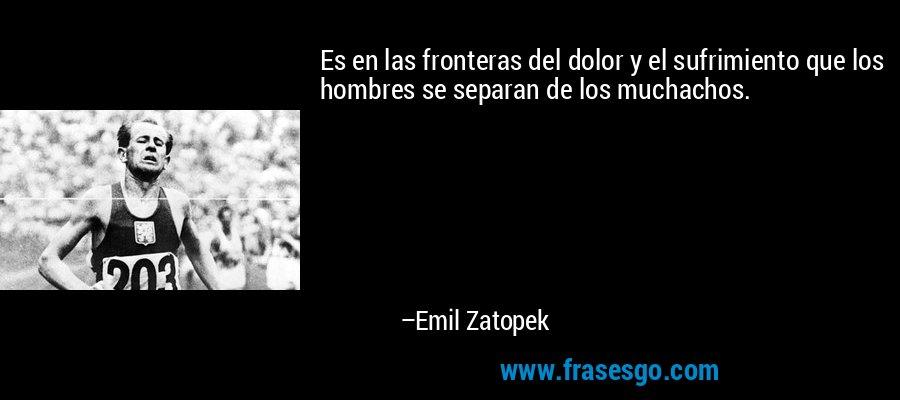 Es en las fronteras del dolor y el sufrimiento que los hombres se separan de los muchachos. – Emil Zatopek