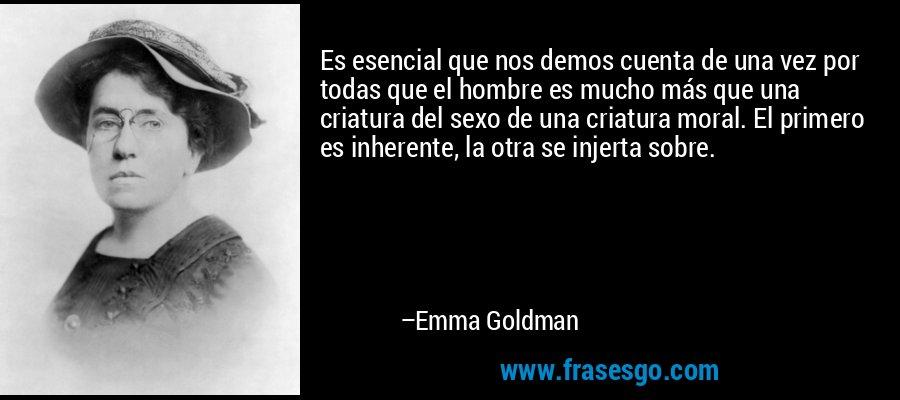 Es esencial que nos demos cuenta de una vez por todas que el hombre es mucho más que una criatura del sexo de una criatura moral. El primero es inherente, la otra se injerta sobre. – Emma Goldman