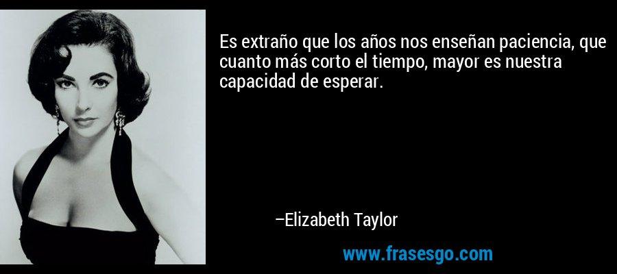 Es extraño que los años nos enseñan paciencia, que cuanto más corto el tiempo, mayor es nuestra capacidad de esperar. – Elizabeth Taylor