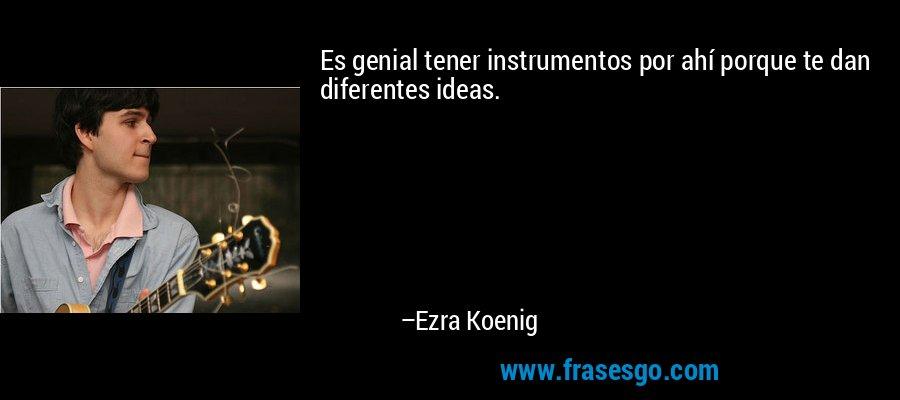 Es genial tener instrumentos por ahí porque te dan diferentes ideas. – Ezra Koenig