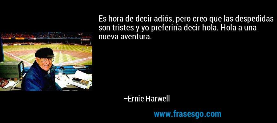 Es hora de decir adiós, pero creo que las despedidas son tristes y yo preferiría decir hola. Hola a una nueva aventura. – Ernie Harwell