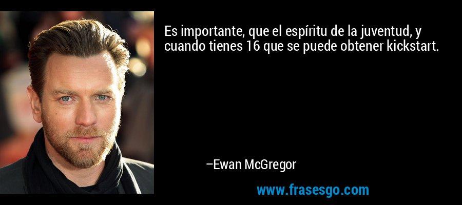 Es importante, que el espíritu de la juventud, y cuando tienes 16 que se puede obtener kickstart. – Ewan McGregor