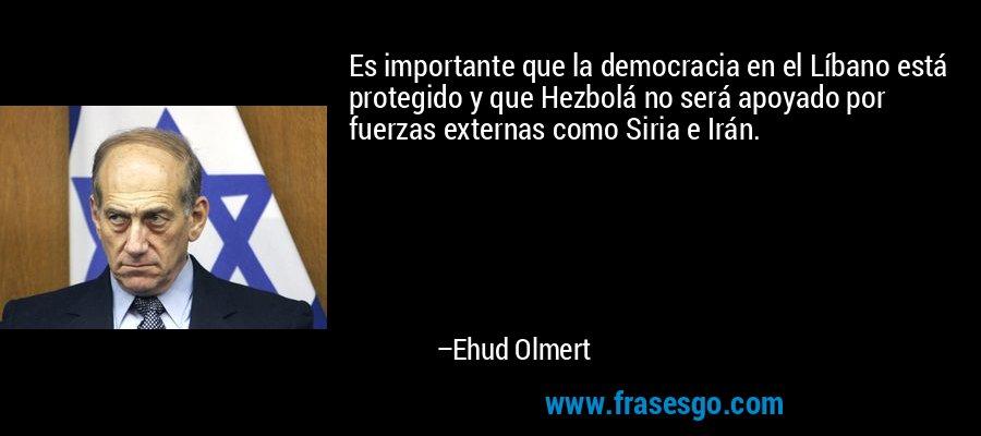 Es importante que la democracia en el Líbano está protegido y que Hezbolá no será apoyado por fuerzas externas como Siria e Irán. – Ehud Olmert