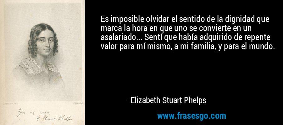 Es imposible olvidar el sentido de la dignidad que marca la hora en que uno se convierte en un asalariado... Sentí que había adquirido de repente valor para mí mismo, a mi familia, y para el mundo. – Elizabeth Stuart Phelps