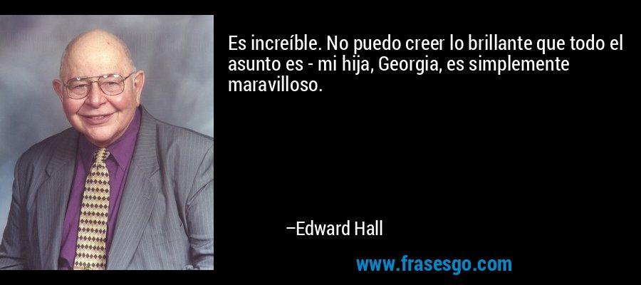 Es increíble. No puedo creer lo brillante que todo el asunto es - mi hija, Georgia, es simplemente maravilloso. – Edward Hall