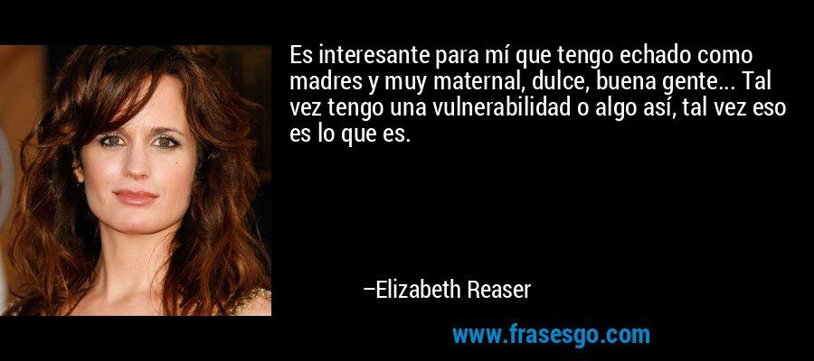 Es interesante para mí que tengo echado como madres y muy maternal, dulce, buena gente... Tal vez tengo una vulnerabilidad o algo así, tal vez eso es lo que es. – Elizabeth Reaser