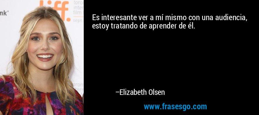 Es interesante ver a mí mismo con una audiencia, estoy tratando de aprender de él. – Elizabeth Olsen