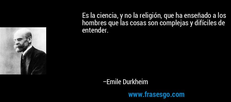 Es la ciencia, y no la religión, que ha enseñado a los hombres que las cosas son complejas y difíciles de entender. – Emile Durkheim