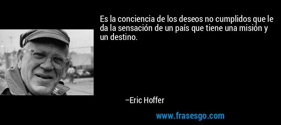 Es la conciencia de los deseos no cumplidos que le da la sensación de un país que tiene una misión y un destino. – Eric Hoffer