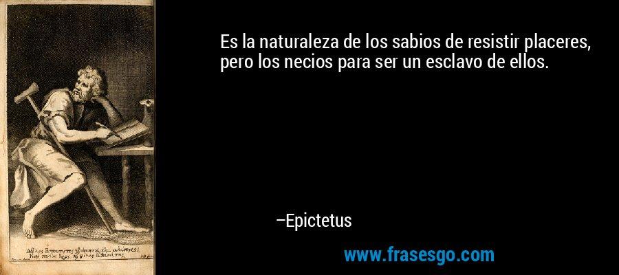 Es la naturaleza de los sabios de resistir placeres, pero los necios para ser un esclavo de ellos. – Epictetus