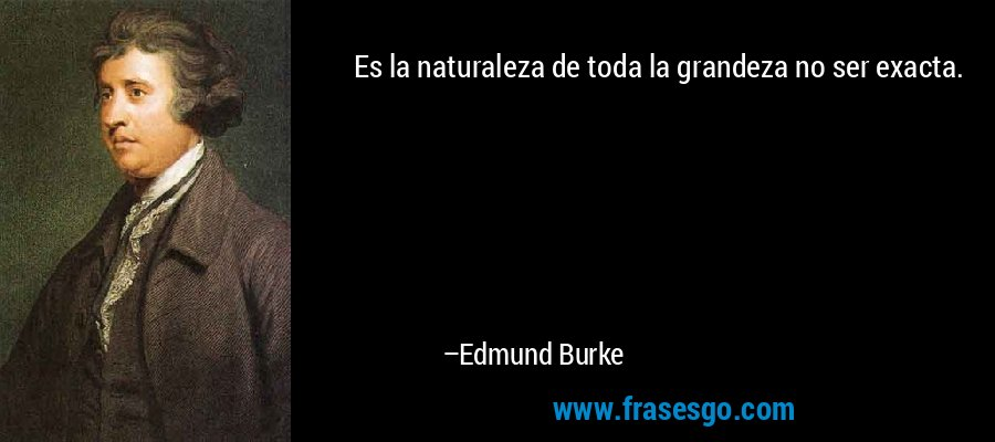 Es la naturaleza de toda la grandeza no ser exacta. – Edmund Burke