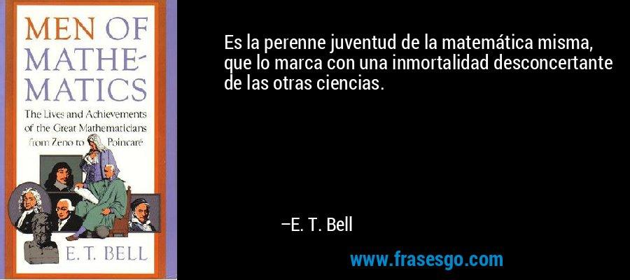 Es la perenne juventud de la matemática misma, que lo marca con una inmortalidad desconcertante de las otras ciencias. – E. T. Bell