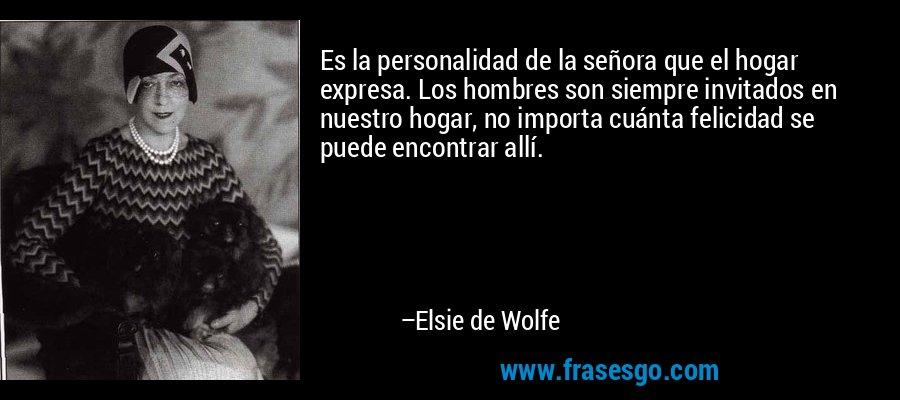 Es la personalidad de la señora que el hogar expresa. Los hombres son siempre invitados en nuestro hogar, no importa cuánta felicidad se puede encontrar allí. – Elsie de Wolfe