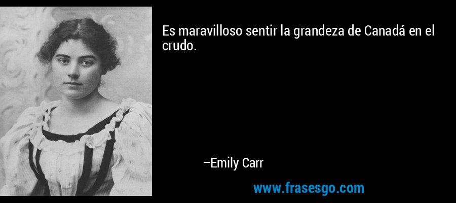 Es maravilloso sentir la grandeza de Canadá en el crudo. – Emily Carr