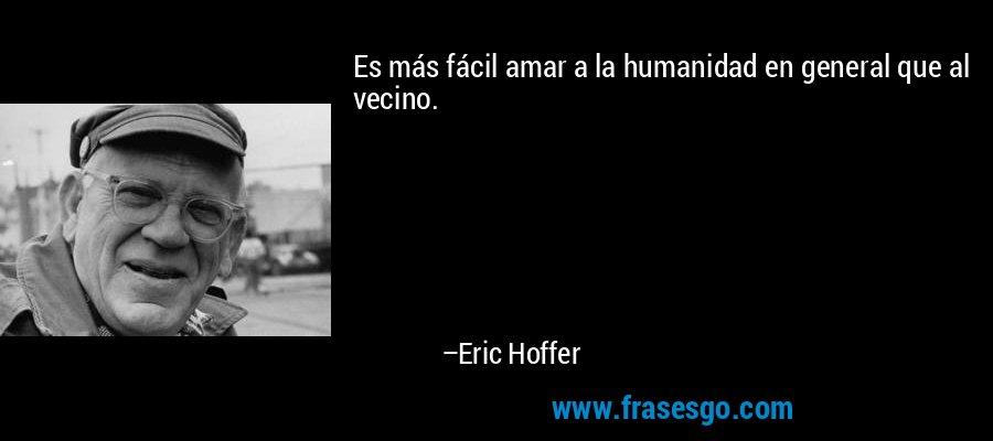 Es más fácil amar a la humanidad en general que al vecino. – Eric Hoffer