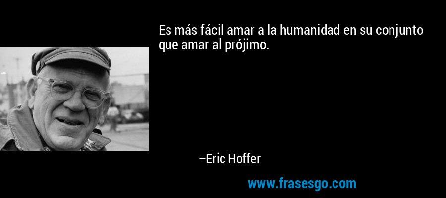 Es más fácil amar a la humanidad en su conjunto que amar al prójimo. – Eric Hoffer