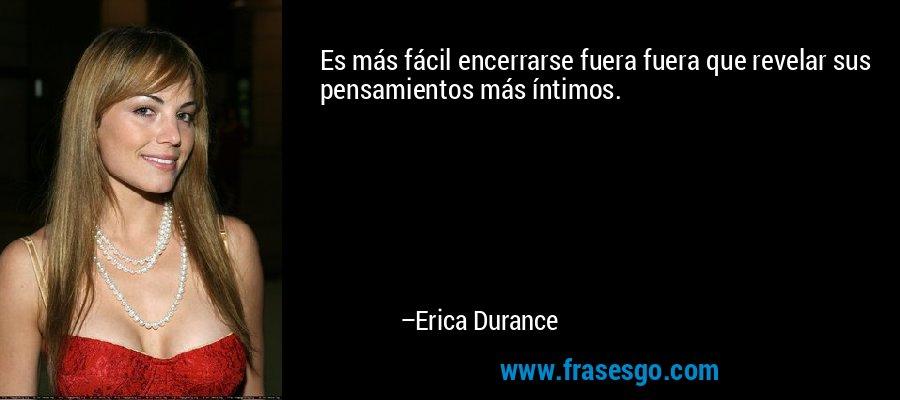Es más fácil encerrarse fuera fuera que revelar sus pensamientos más íntimos. – Erica Durance