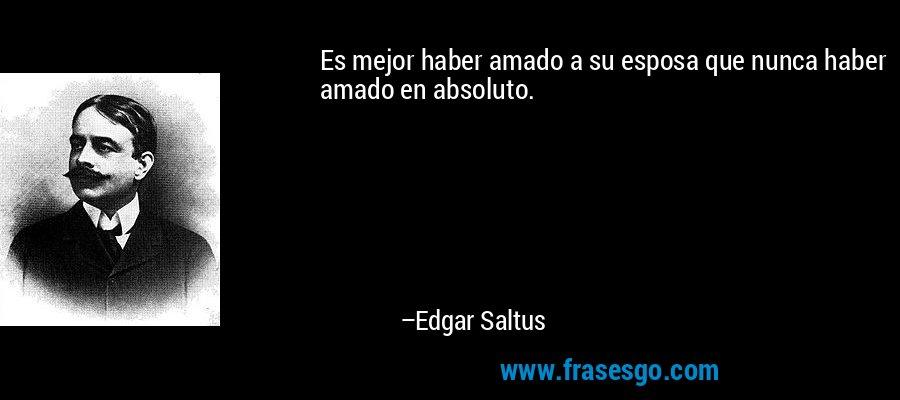 Es mejor haber amado a su esposa que nunca haber amado en absoluto. – Edgar Saltus