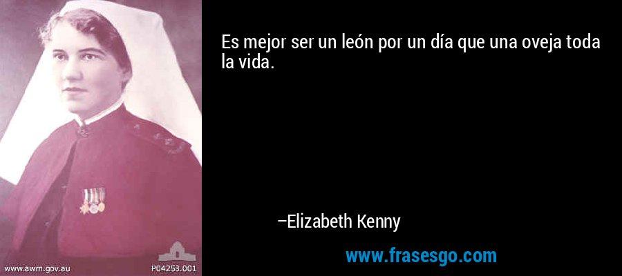 Es mejor ser un león por un día que una oveja toda la vida. – Elizabeth Kenny