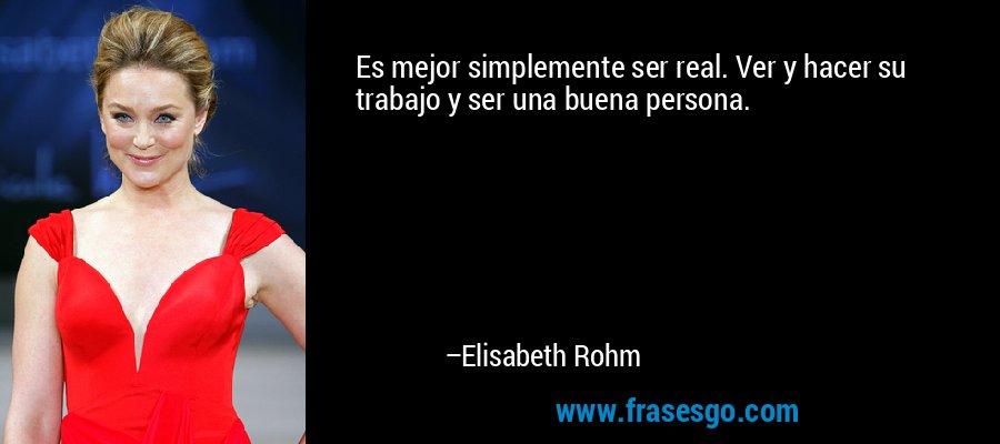 Es mejor simplemente ser real. Ver y hacer su trabajo y ser una buena persona. – Elisabeth Rohm