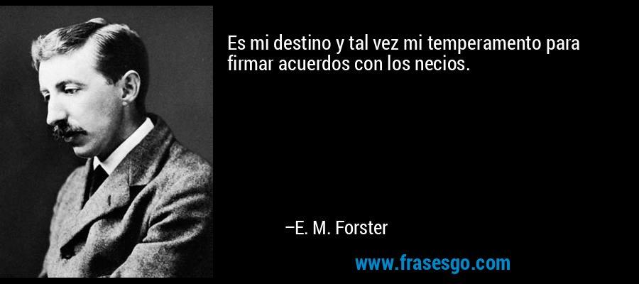 Es mi destino y tal vez mi temperamento para firmar acuerdos con los necios. – E. M. Forster