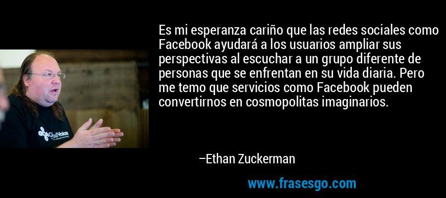 Es mi esperanza cariño que las redes sociales como Facebook ayudará a los usuarios ampliar sus perspectivas al escuchar a un grupo diferente de personas que se enfrentan en su vida diaria. Pero me temo que servicios como Facebook pueden convertirnos en cosmopolitas imaginarios. – Ethan Zuckerman