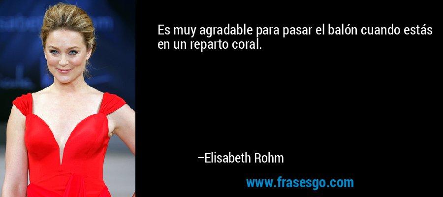 Es muy agradable para pasar el balón cuando estás en un reparto coral. – Elisabeth Rohm