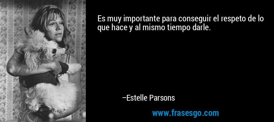 Es muy importante para conseguir el respeto de lo que hace y al mismo tiempo darle. – Estelle Parsons