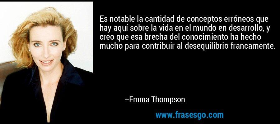 Es notable la cantidad de conceptos erróneos que hay aquí sobre la vida en el mundo en desarrollo, y creo que esa brecha del conocimiento ha hecho mucho para contribuir al desequilibrio francamente. – Emma Thompson